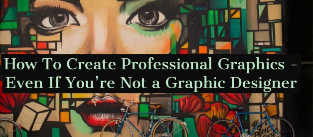 How To Create Professional Graphics — Even If You're Not a Graphic Designer