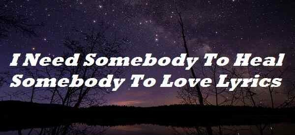 I Need Somebody To Heal Somebody To Love Lyrics