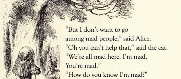 Oh you can't help that. We're All Mad Here